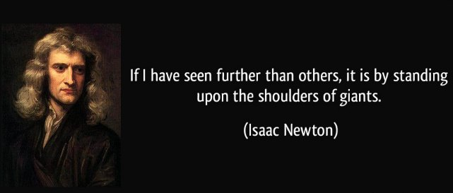 Isaac Newton Quote. If I have seen further than others it is by standing upon the shoulders of giants.